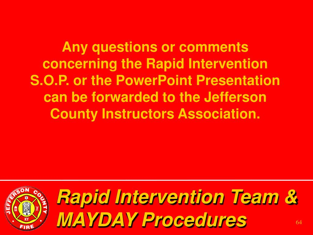 Any questions or comments concerning the Rapid Intervention S.O.P. or the PowerPoint Presentation can be forwarded to the Jefferson County Instructors Association.