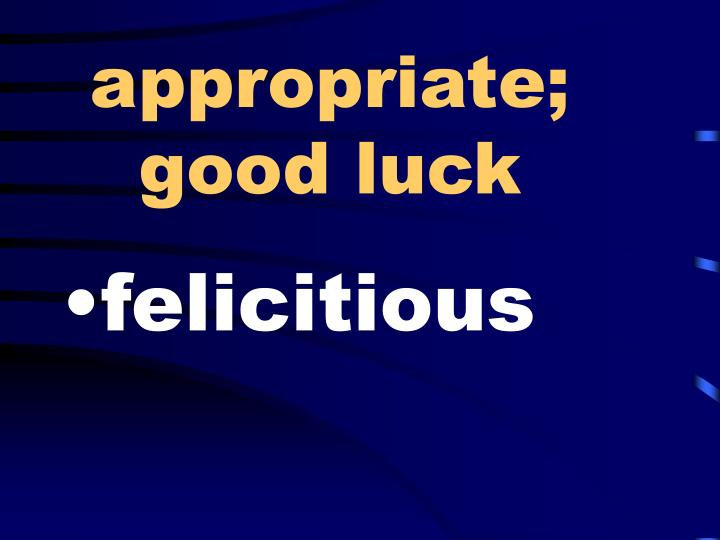 appropriate; good luck