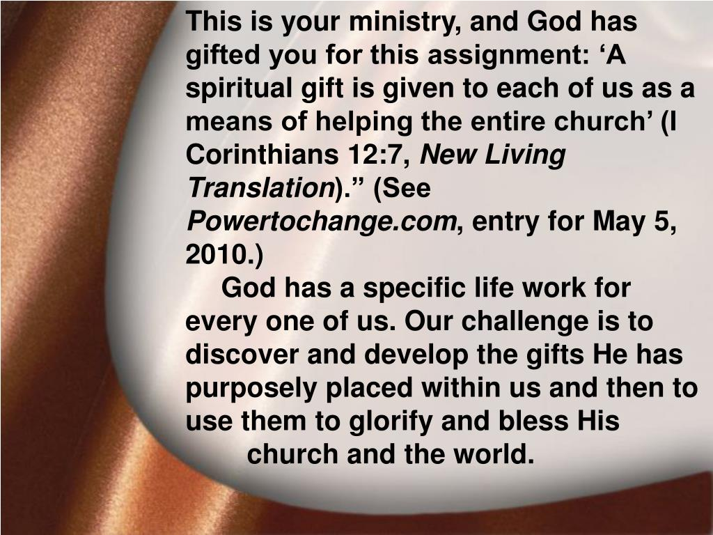 This is your ministry, and God has gifted you for this assignment: 'A spiritual gift is given to each of us as a means of helping the entire church' (I Corinthians 12:7,