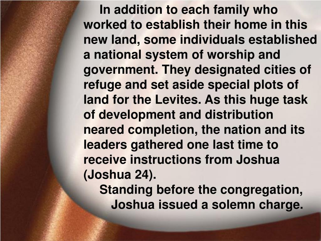 In addition to each family who worked to establish their home in this new land, some individuals established a national system of worship and government. They designated cities of refuge and set aside special plots of land for the Levites. As this huge task of development and distribution neared completion, the nation and its leaders gathered one last time to receive instructions from Joshua (Joshua 24).