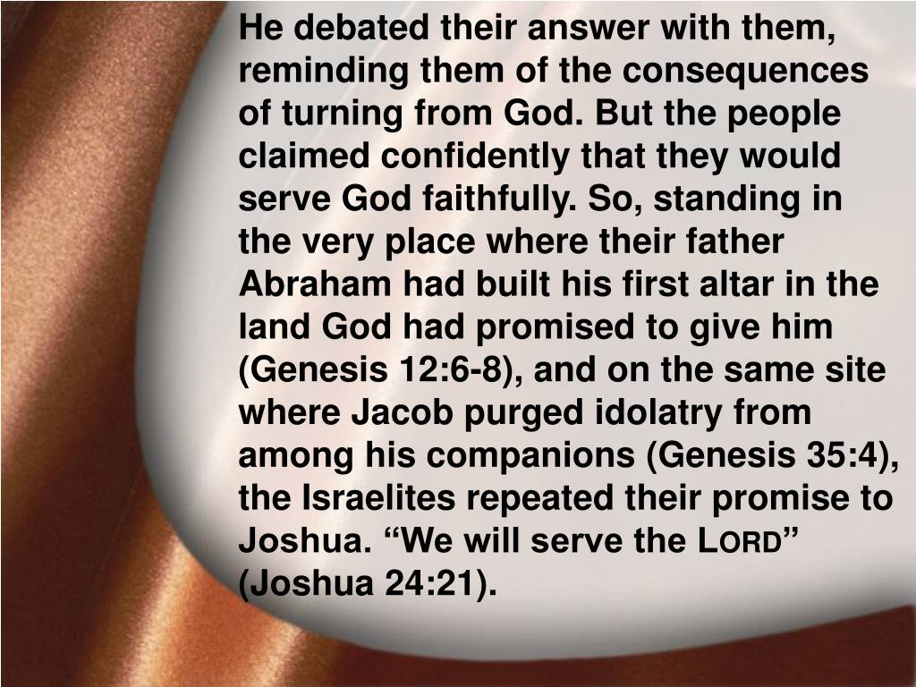 """He debated their answer with them, reminding them of the consequences of turning from God. But the people claimed confidently that they would serve God faithfully. So, standing in the very place where their father Abraham had built his first altar in the land God had promised to give him (Genesis 12:6-8), and on the same site where Jacob purged idolatry from among his companions (Genesis 35:4), the Israelites repeated their promise to Joshua. """"We will serve the L"""