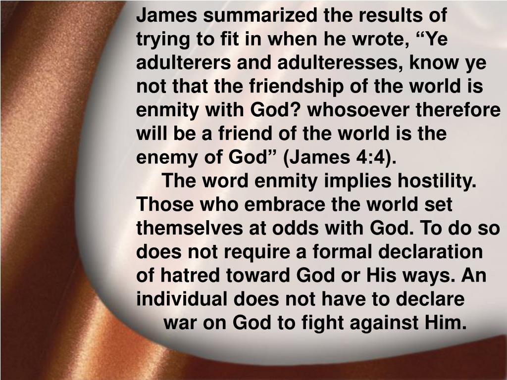 """James summarized the results of trying to fit in when he wrote, """"Ye adulterers and adulteresses, know ye not that the friendship of the world is enmity with God? whosoever therefore will be a friend of the world is the enemy of God"""" (James 4:4)."""