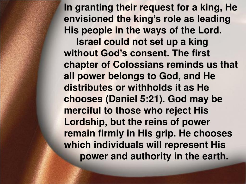 In granting their request for a king, He envisioned the king's role as leading His people in the ways of the Lord. Israel could not set up a king without God's consent. The first chapter of Colossians reminds us that all power belongs to God, and He distributes or withholds it as He chooses (Daniel 5:21). God may be merciful to those who reject His Lordship, but the reins of power remain firmly in His grip. He chooses which individuals will represent His