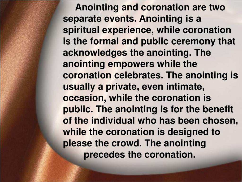 Anointing and coronation are two separate events. Anointing is a spiritual experience, while coronation is the formal and public ceremony that acknowledges the anointing. The anointing empowers while the coronation celebrates. The anointing is usually a private, even intimate, occasion, while the coronation is public. The anointing is for the benefit of the individual who has been chosen, while the coronation is designed to please the crowd. The anointing