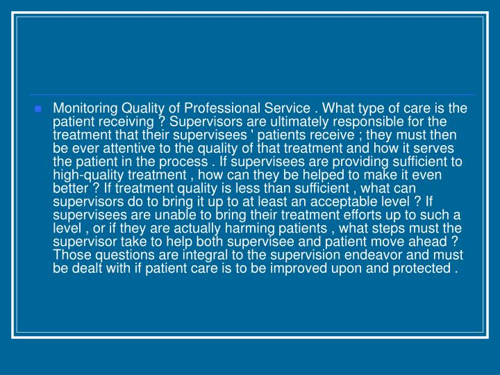 Monitoring Quality of Professional Service . What type of care is the patient receiving ? Supervisors are ultimately responsible for the treatment that their supervisees ' patients receive ; they must then be ever attentive to the quality of that treatment and how it serves the patient in the process . If supervisees are providing sufficient to high-quality treatment , how can they be helped to make it even better ? If treatment quality is less than sufficient , what can supervisors do to bring it up to at least an acceptable level ? If supervisees are unable to bring their treatment efforts up to such a level , or if they are actually harming patients , what steps must the supervisor take to help both supervisee and patient move ahead ? Those questions are integral to the supervision endeavor and must be dealt with if patient care is to be improved upon and protected .
