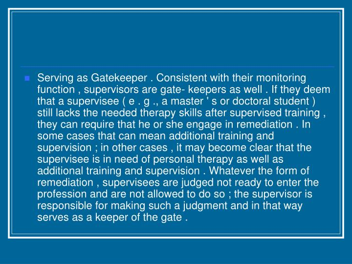Serving as Gatekeeper . Consistent with their monitoring function , supervisors are gate- keepers as well . If they deem that a supervisee ( e . g ., a master ' s or doctoral student ) still lacks the needed therapy skills after supervised training , they can require that he or she engage in remediation . In some cases that can mean additional training and supervision ; in other cases , it may become clear that the supervisee is in need of personal therapy as well as additional training and supervision . Whatever the form of remediation , supervisees are judged not ready to enter the profession and are not allowed to do so ; the supervisor is responsible for making such a judgment and in that way serves as a keeper of the gate .
