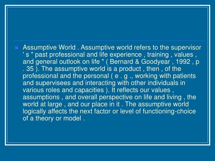 "Assumptive World . Assumptive world refers to the supervisor ' s "" past professional and life experience , training , values , and general outlook on life "" ( Bernard & Goodyear , 1992 , p . 35 ). The assumptive world is a product , then , of the professional and the personal ( e . g ., working with patients and supervisees and interacting with other individuals in various roles and capacities ). It reflects our values , assumptions , and overall perspective on life and living , the world at large , and our place in it . The assumptive world logically affects the next factor or level of functioning-choice of a theory or model ."