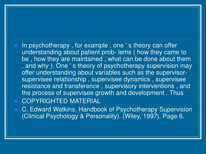 In psychotherapy , for example , one ' s theory can offer understanding about patient prob- lems ( how they came to be , how they are maintained , what can be done about them , and why ). One ' s theory of psychotherapy supervision may offer understanding about variables such as the supervisor-supervisee relationship , supervisee dynamics , supervisee resistance and transference , supervisory interventions , and the process of supervisee growth and development . Thus