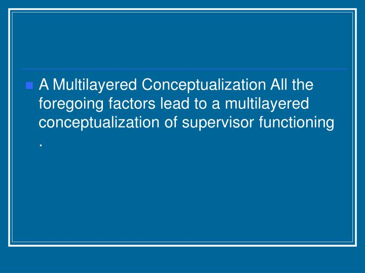 A Multilayered Conceptualization All the foregoing factors lead to a multilayered conceptualization of supervisor functioning .