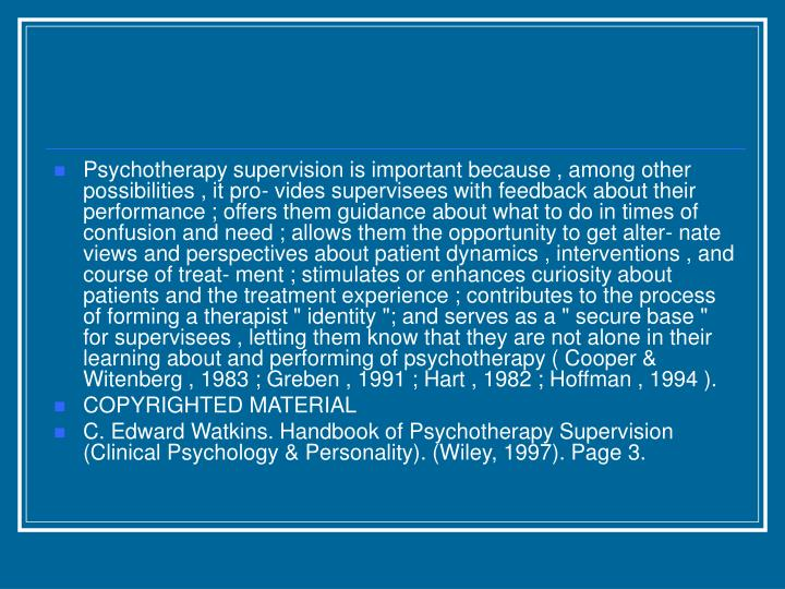 Psychotherapy supervision is important because , among other possibilities , it pro- vides supervise...