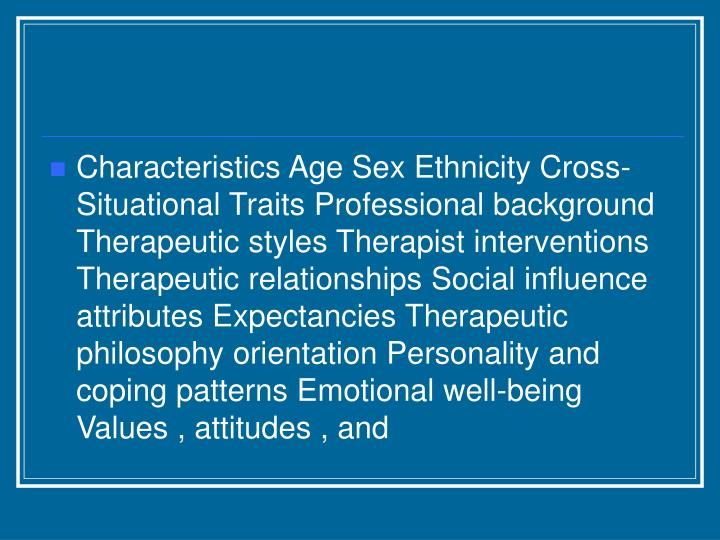 Characteristics Age Sex Ethnicity Cross- Situational Traits Professional background Therapeutic styles Therapist interventions Therapeutic relationships Social influence attributes Expectancies Therapeutic philosophy orientation Personality and coping patterns Emotional well-being Values , attitudes , and