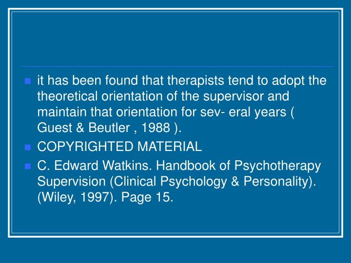 it has been found that therapists tend to adopt the theoretical orientation of the supervisor and maintain that orientation for sev- eral years ( Guest & Beutler , 1988 ).