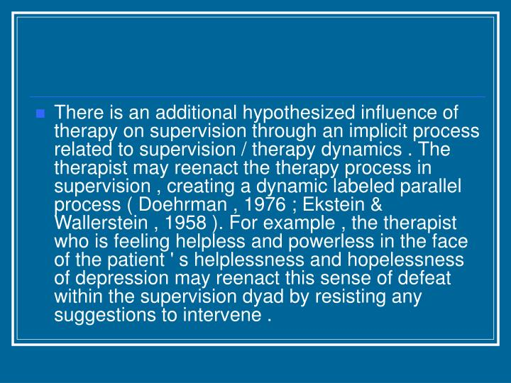 There is an additional hypothesized influence of therapy on supervision through an implicit process related to supervision / therapy dynamics . The therapist may reenact the therapy process in supervision , creating a dynamic labeled parallel process ( Doehrman , 1976 ; Ekstein & Wallerstein , 1958 ). For example , the therapist who is feeling helpless and powerless in the face of the patient ' s helplessness and hopelessness of depression may reenact this sense of defeat within the supervision dyad by resisting any suggestions to intervene .