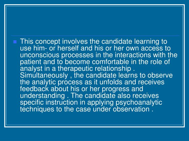 This concept involves the candidate learning to use him- or herself and his or her own access to unconscious processes in the interactions with the patient and to become comfortable in the role of analyst in a therapeutic relationship . Simultaneously , the candidate learns to observe the analytic process as it unfolds and receives feedback about his or her progress and understanding . The candidate also receives specific instruction in applying psychoanalytic techniques to the case under observation .