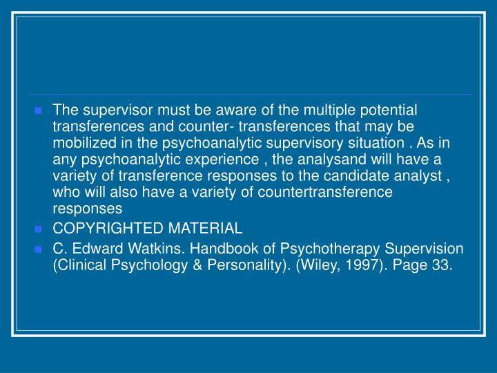 The supervisor must be aware of the multiple potential transferences and counter- transferences that may be mobilized in the psychoanalytic supervisory situation . As in any psychoanalytic experience , the analysand will have a variety of transference responses to the candidate analyst , who will also have a variety of countertransference responses