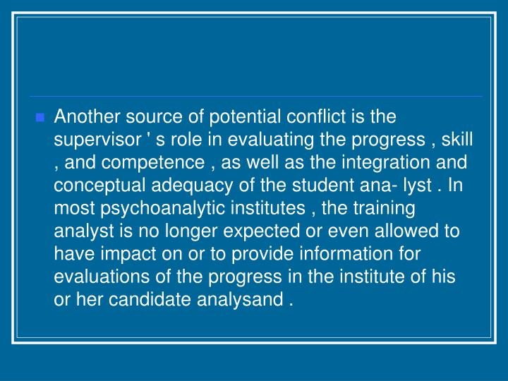 Another source of potential conflict is the supervisor ' s role in evaluating the progress , skill , and competence , as well as the integration and conceptual adequacy of the student ana- lyst . In most psychoanalytic institutes , the training analyst is no longer expected or even allowed to have impact on or to provide information for evaluations of the progress in the institute of his or her candidate analysand .
