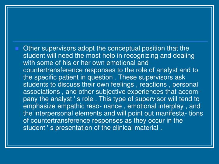 Other supervisors adopt the conceptual position that the student will need the most help in recognizing and dealing with some of his or her own emotional and countertransference responses to the role of analyst and to the specific patient in question . These supervisors ask students to discuss their own feelings , reactions , personal associations , and other subjective experiences that accom- pany the analyst ' s role . This type of supervisor will tend to emphasize empathic reso- nance , emotional interplay , and the interpersonal elements and will point out manifesta- tions of countertransference responses as they occur in the student ' s presentation of the clinical material .