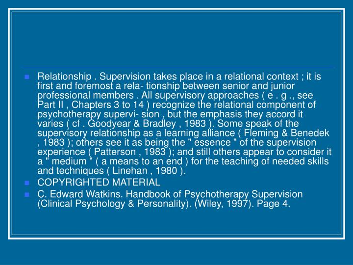 "Relationship . Supervision takes place in a relational context ; it is first and foremost a rela- tionship between senior and junior professional members . All supervisory approaches ( e . g ., see Part II , Chapters 3 to 14 ) recognize the relational component of psychotherapy supervi- sion , but the emphasis they accord it varies ( cf . Goodyear & Bradley , 1983 ). Some speak of the supervisory relationship as a learning alliance ( Fleming & Benedek , 1983 ); others see it as being the "" essence "" of the supervision experience ( Patterson , 1983 ); and still others appear to consider it a "" medium "" ( a means to an end ) for the teaching of needed skills and techniques ( Linehan , 1980 )."