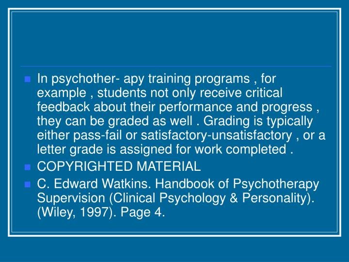 In psychother- apy training programs , for example , students not only receive critical feedback about their performance and progress , they can be graded as well . Grading is typically either pass-fail or satisfactory-unsatisfactory , or a letter grade is assigned for work completed .