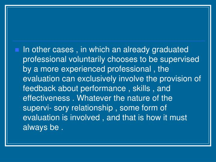 In other cases , in which an already graduated professional voluntarily chooses to be supervised by a more experienced professional , the evaluation can exclusively involve the provision of feedback about performance , skills , and effectiveness . Whatever the nature of the supervi- sory relationship , some form of evaluation is involved , and that is how it must always be .