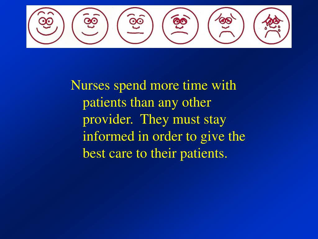 Nurses spend more time with patients than any other provider.  They must stay informed in order to give the best care to their patients.