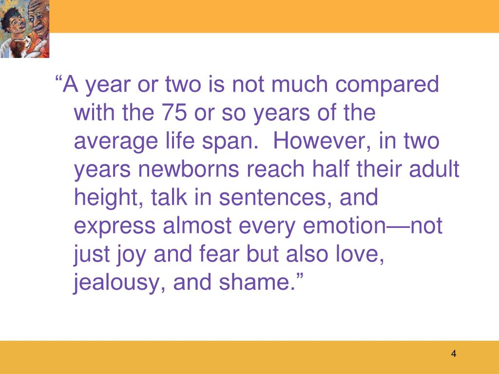 """A year or two is not much compared with the 75 or so years of the average life span.  However, in two years newborns reach half their adult height, talk in sentences, and express almost every emotion—not just joy and fear but also love, jealousy, and shame."""