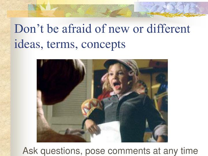 Don't be afraid of new or different ideas, terms, concepts