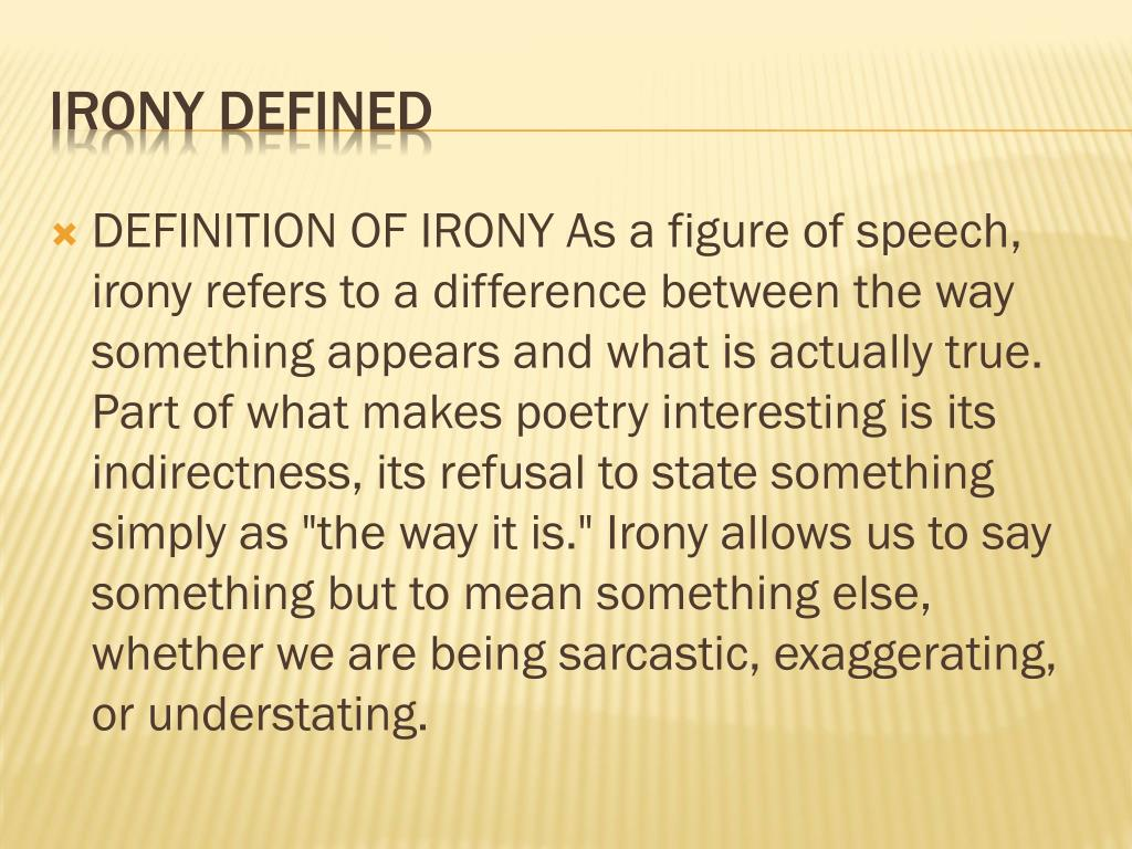 "DEFINITION OF IRONY As a figure of speech, irony refers to a difference between the way something appears and what is actually true. Part of what makes poetry interesting is its indirectness, its refusal to state something simply as ""the way it is."" Irony allows us to say something but to mean something else, whether we are being sarcastic, exaggerating, or understating."