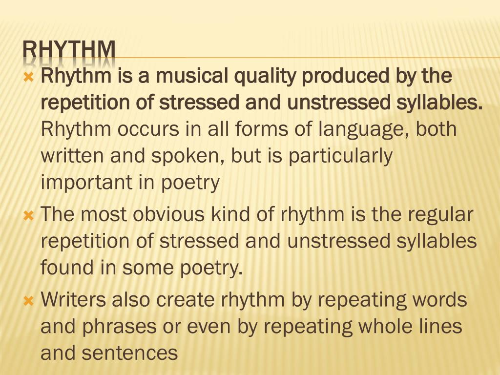 Rhythm is a musical quality produced by the repetition of stressed and unstressed syllables.