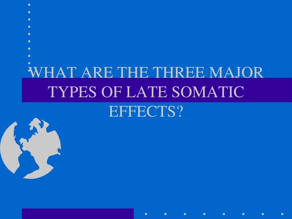 WHAT ARE THE THREE MAJOR TYPES OF LATE SOMATIC EFFECTS?