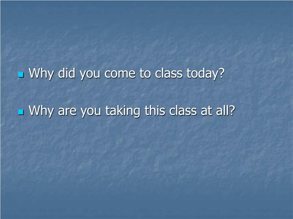 Why did you come to class today?