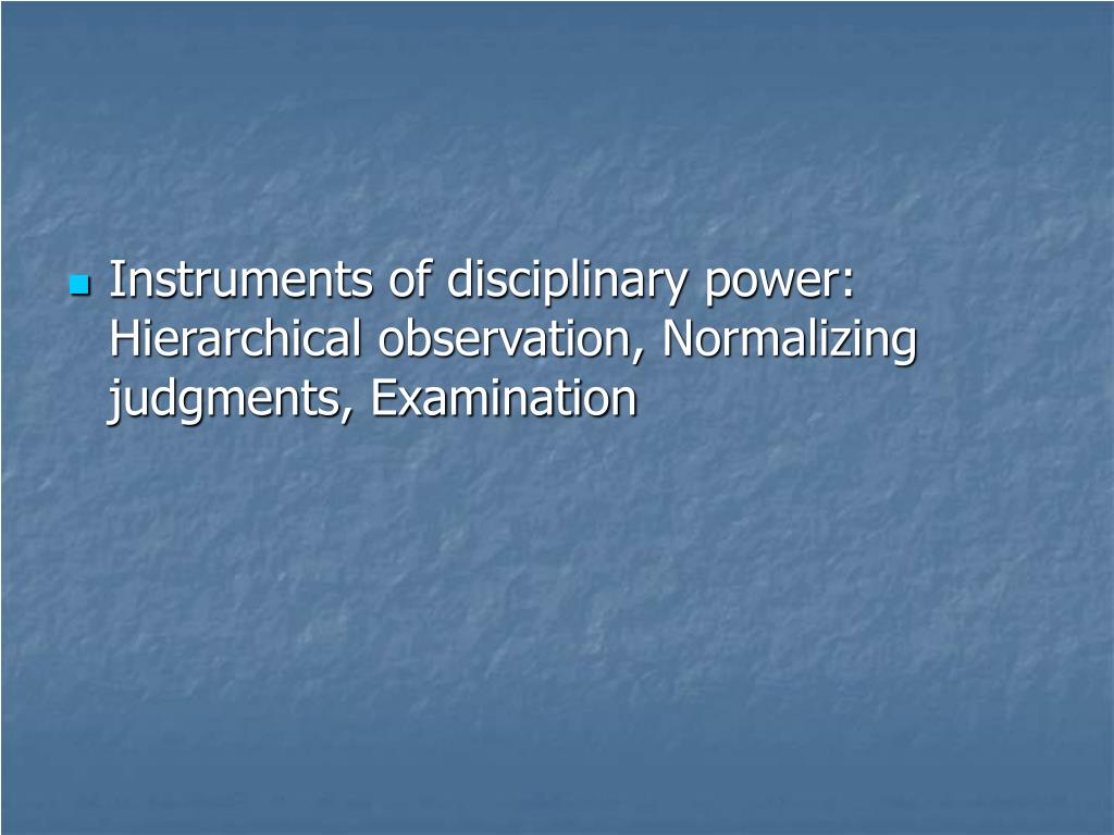Instruments of disciplinary power: Hierarchical observation, Normalizing judgments, Examination