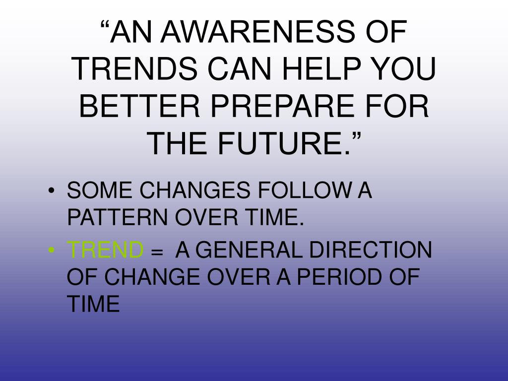 """""""AN AWARENESS OF TRENDS CAN HELP YOU BETTER PREPARE FOR THE FUTURE."""""""