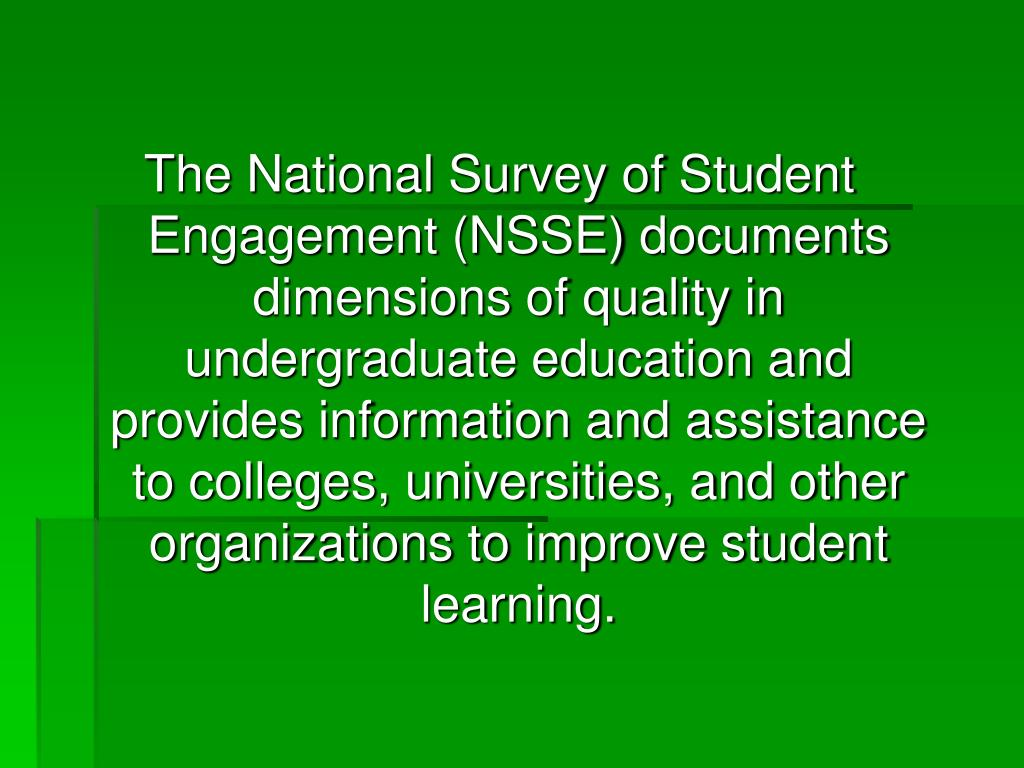 The National Survey of Student Engagement (NSSE) documents dimensions of quality in undergraduate education and provides information and assistance to colleges, universities, and other organizations to improve student learning.