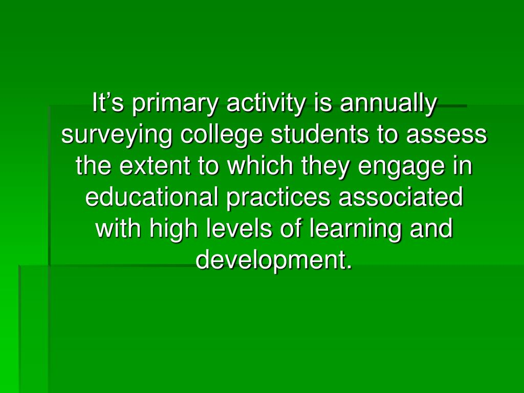 It's primary activity is annually surveying college students to assess the extent to which they engage in educational practices associated with high levels of learning and development.