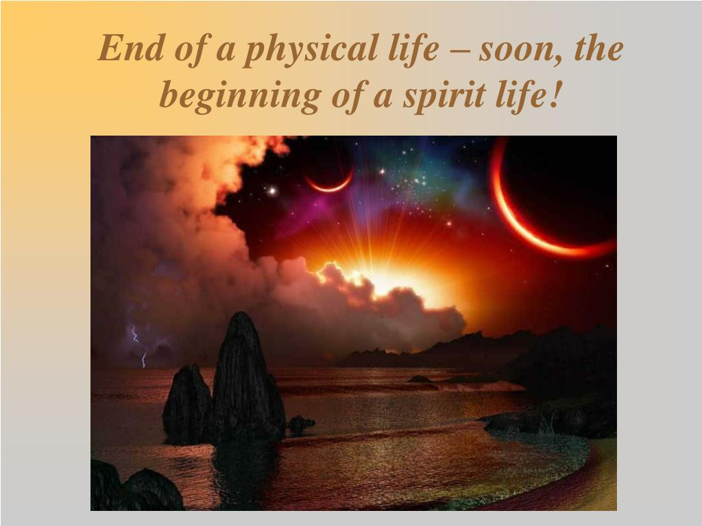 End of a physical life – soon, the beginning of a spirit life!