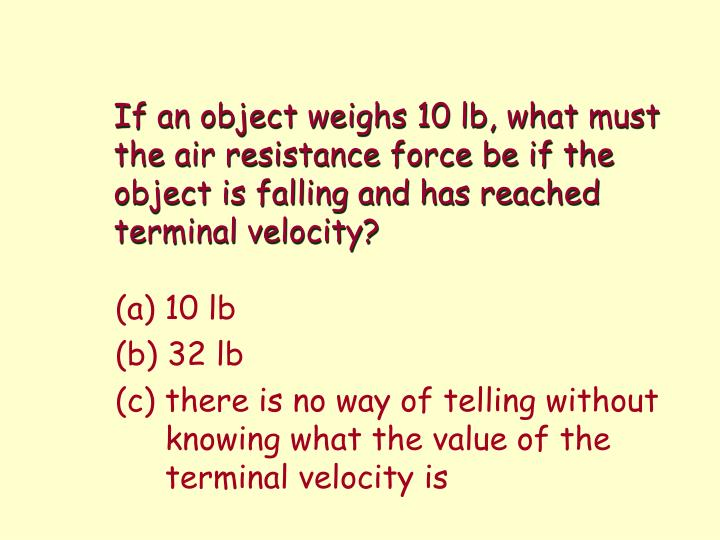 If an object weighs 10lb, what must the air resistance force be if the object is falling and has reached terminal velocity?
