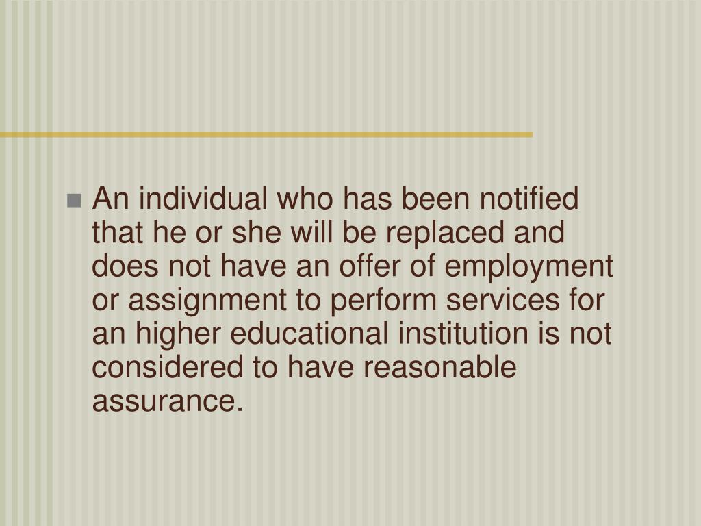 An individual who has been notified that he or she will be replaced and does not have an offer of employment or assignment to perform services for an higher educational institution is not considered to have reasonable assurance.