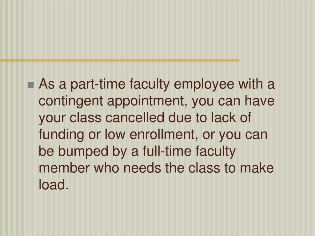 As a part-time faculty employee with a contingent appointment, you can have your class cancelled due to lack of funding or low enrollment, or you can be bumped by a full-time faculty member who needs the class to make load.