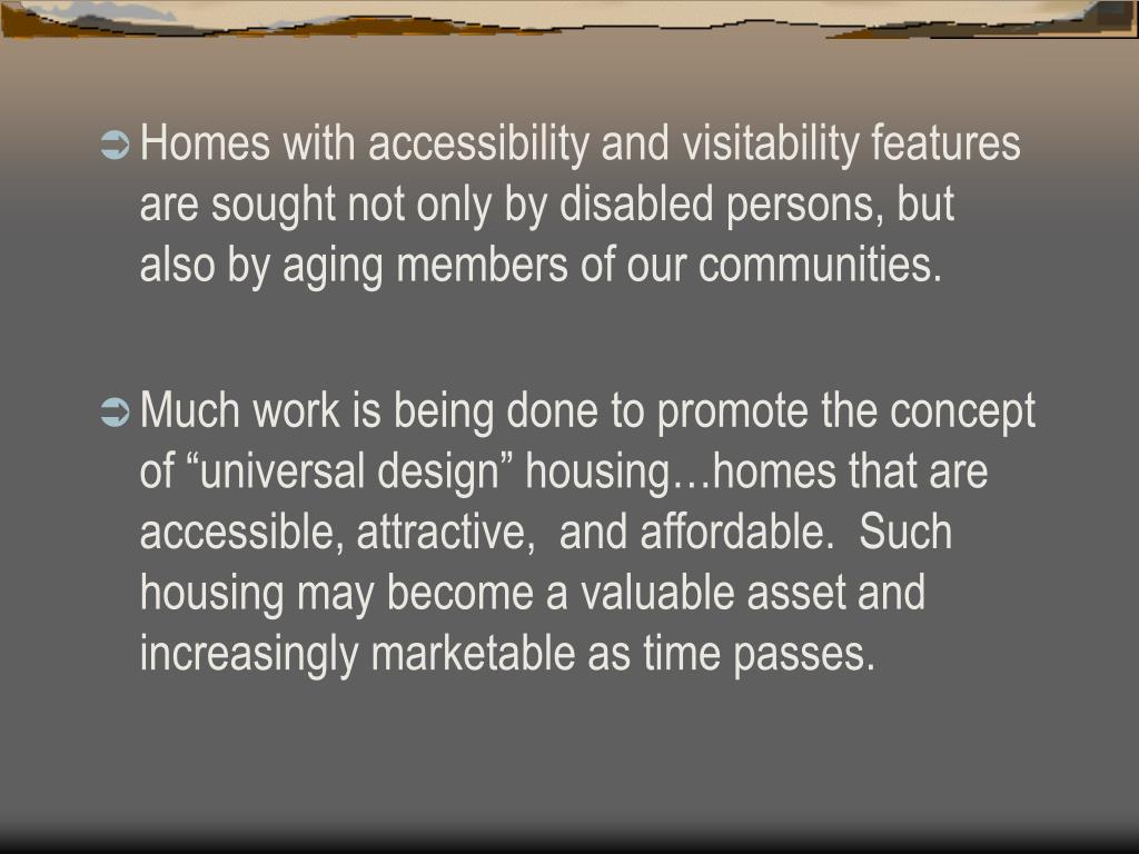 Homes with accessibility and visitability features are sought not only by disabled persons, but also by aging members of our communities.