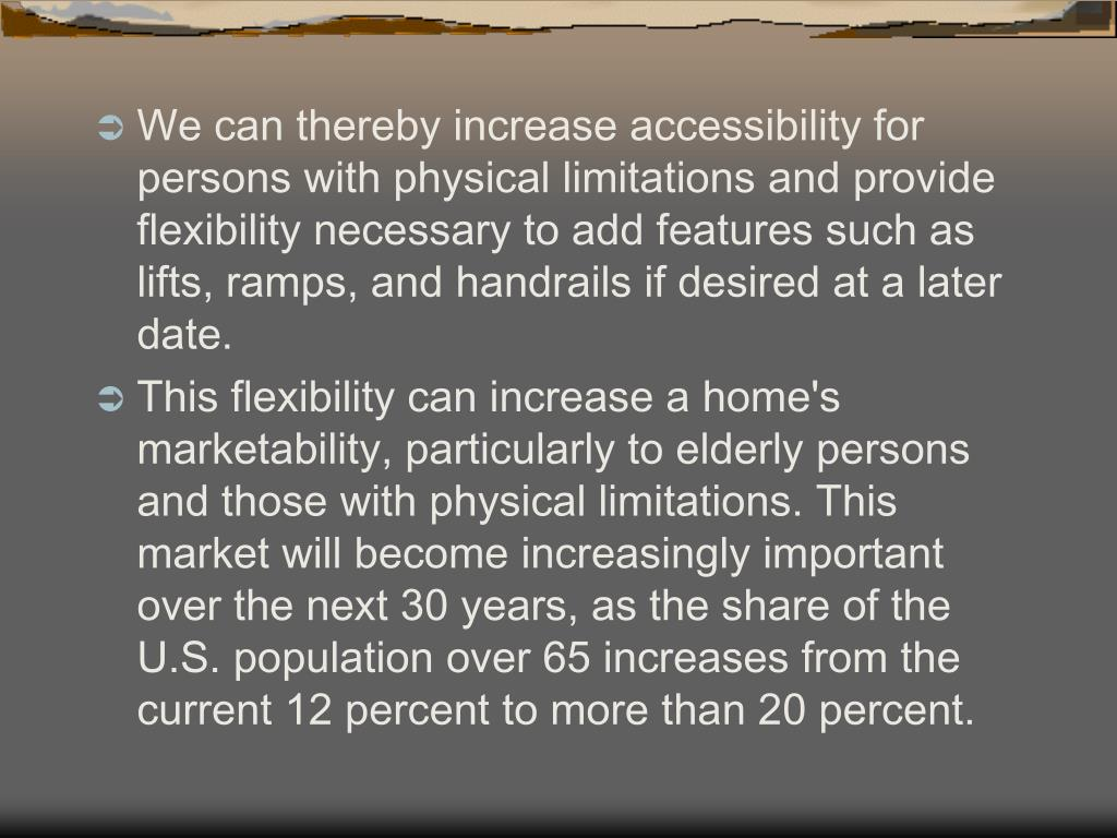 We can thereby increase accessibility for persons with physical limitations and provide flexibility necessary to add features such as lifts, ramps, and handrails if desired at a later date.