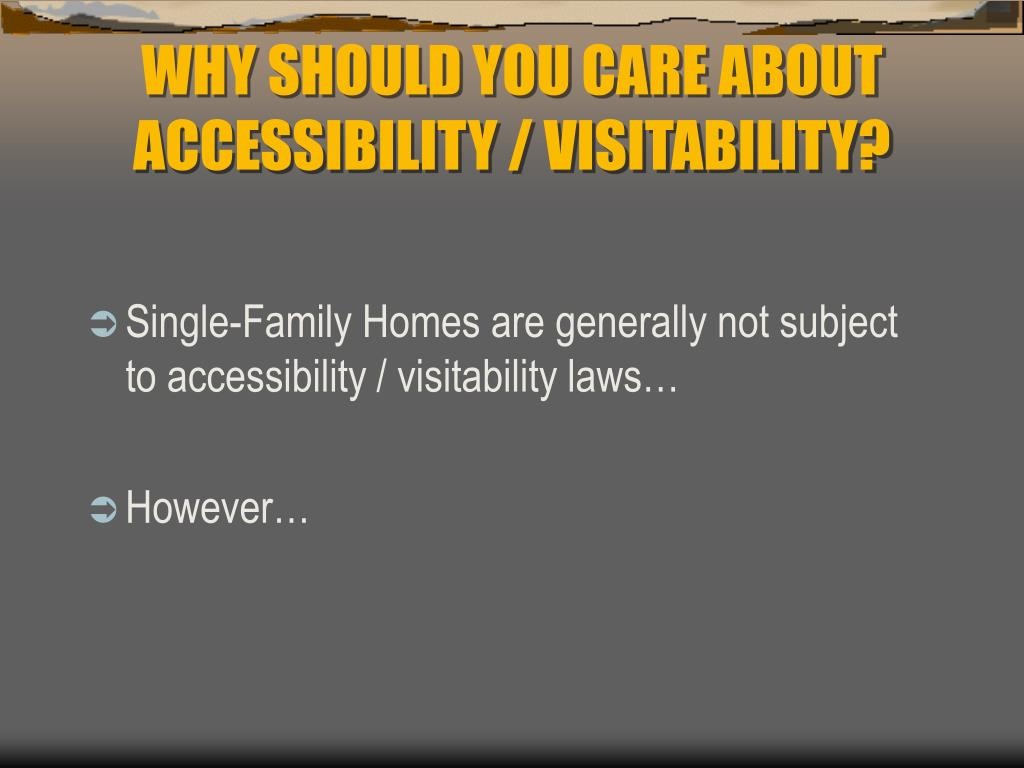 WHY SHOULD YOU CARE ABOUT ACCESSIBILITY / VISITABILITY?