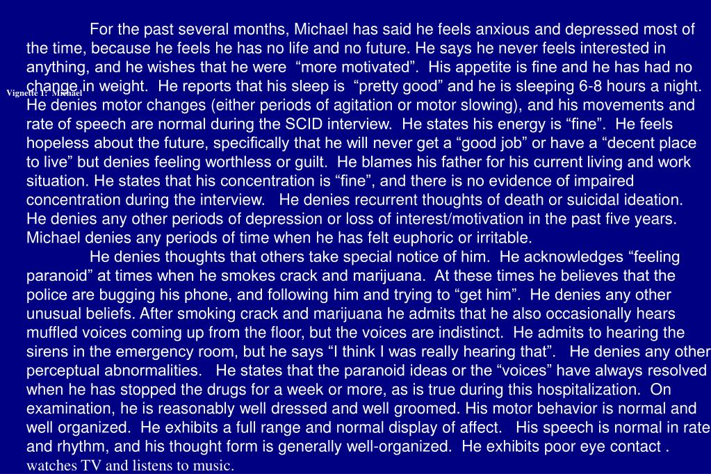 """For the past several months, Michael has said he feels anxious and depressed most of the time, because he feels he has no life and no future. He says he never feels interested in anything, and he wishes that he were  """"more motivated"""".  His appetite is fine and he has had no change in weight.  He reports that his sleep is  """"pretty good"""" and he is sleeping 6-8 hours a night.  He denies motor changes (either periods of agitation or motor slowing), and his movements and rate of speech are normal during the SCID interview.  He states his energy is """"fine"""".  He feels hopeless about the future, specifically that he will never get a """"good job"""" or have a """"decent place to live"""" but denies feeling worthless or guilt.  He blames his father for his current living and work situation. He states that his concentration is """"fine"""", and there is no evidence of impaired concentration during the interview.   He denies recurrent thoughts of death or suicidal ideation.  He denies any other periods of depression or loss of interest/motivation in the past five years.  Michael denies any periods of time when he has felt euphoric or irritable."""