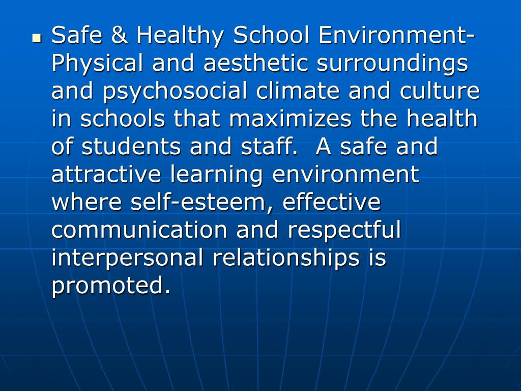 Safe & Healthy School Environment-Physical and aesthetic surroundings and psychosocial climate and culture in schools that maximizes the health of students and staff.  A safe and attractive learning environment where self-esteem, effective communication and respectful interpersonal relationships is promoted.