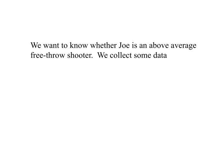 We want to know whether Joe is an above average free-throw shooter.  We collect some data