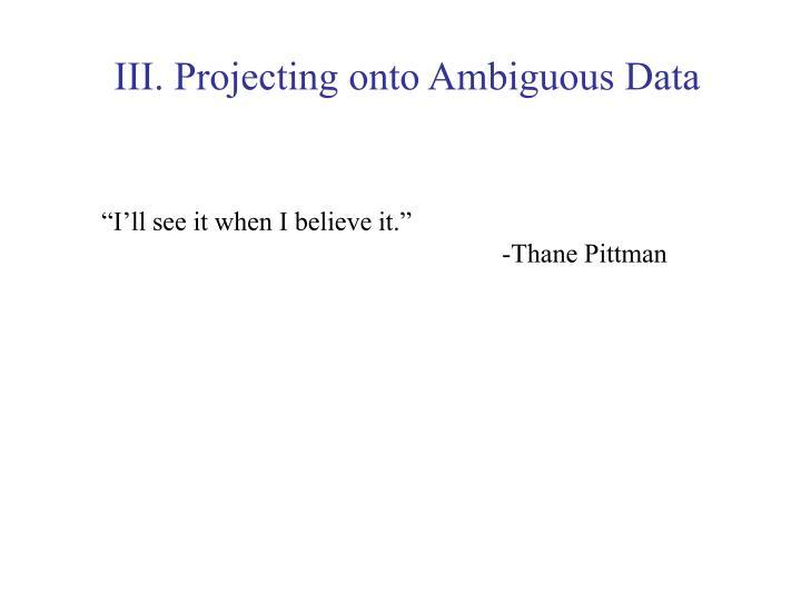 III. Projecting onto Ambiguous Data