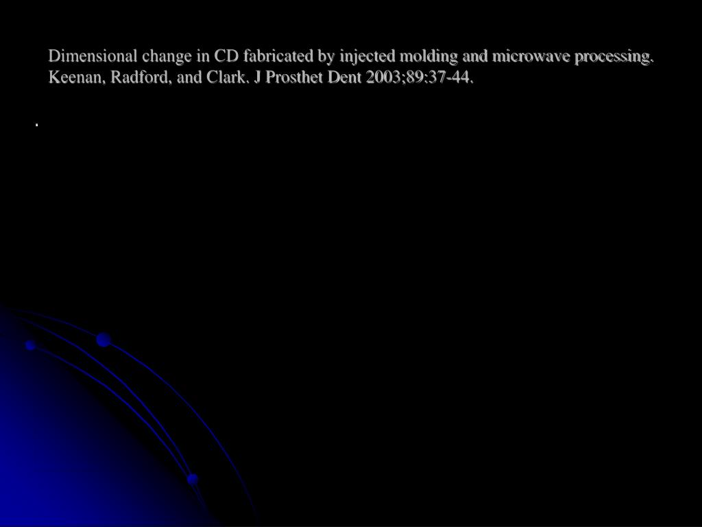 Dimensional change in CD fabricated by injected molding and microwave processing. Keenan, Radford, and Clark. J Prosthet Dent 2003;89:37-44.
