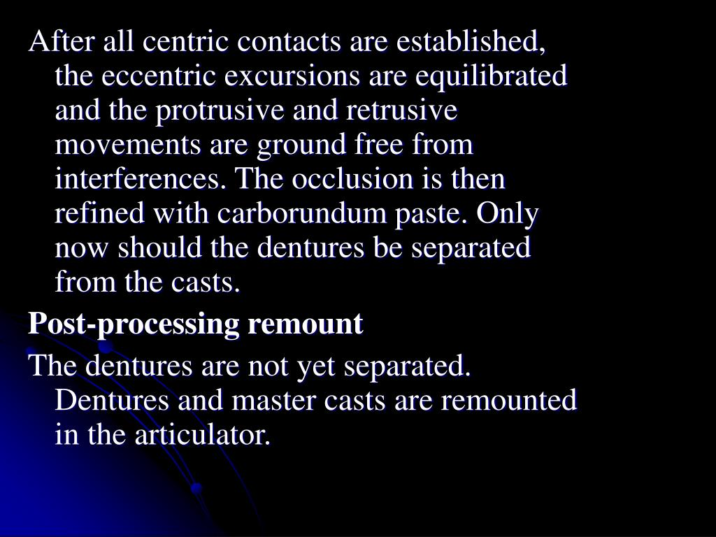 After all centric contacts are established, the eccentric excursions are equilibrated and the protrusive and retrusive movements are ground free from interferences. The occlusion is then refined with carborundum paste. Only now should the dentures be separated from the casts.