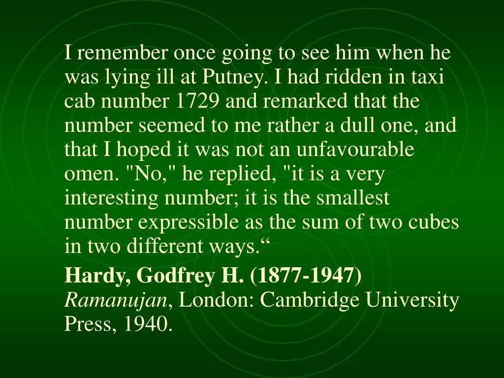 "I remember once going to see him when he was lying ill at Putney. I had ridden in taxi cab number 1729 and remarked that the number seemed to me rather a dull one, and that I hoped it was not an unfavourable omen. ""No,"" he replied, ""it is a very interesting number; it is the smallest number expressible as the sum of two cubes in two different ways."""