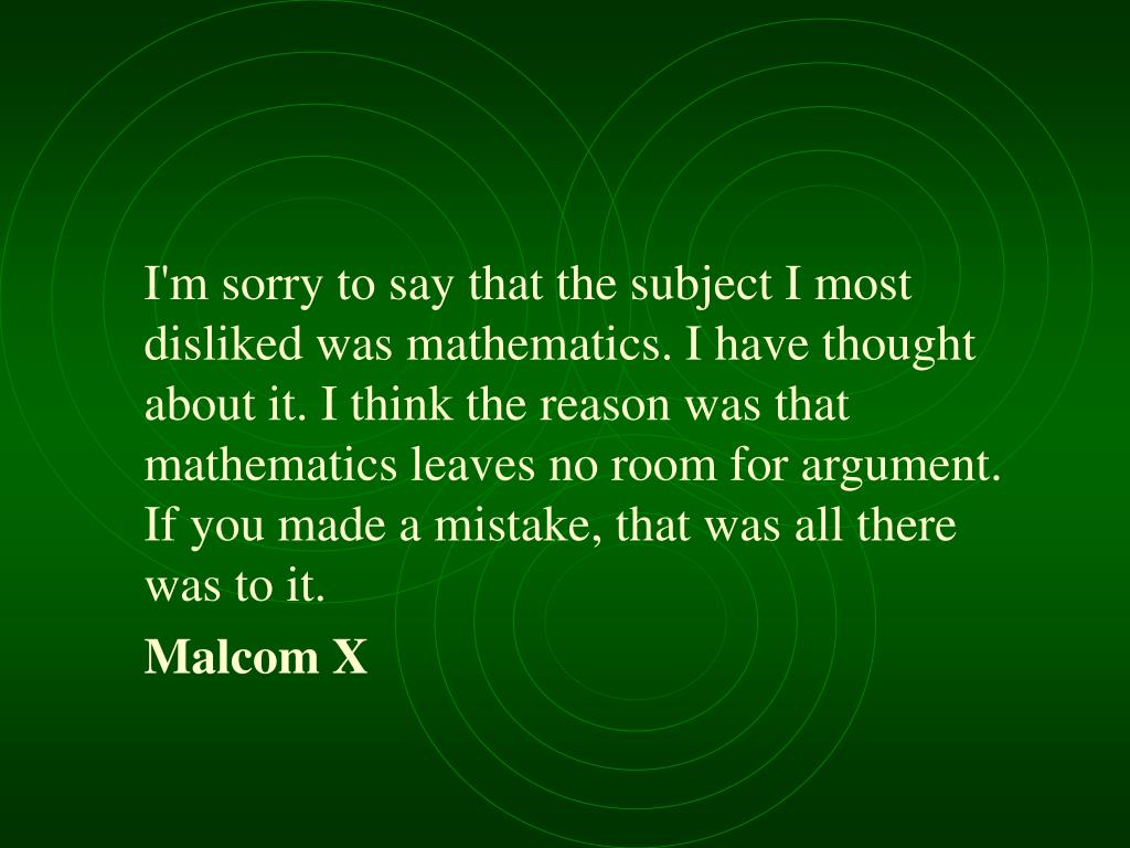 I'm sorry to say that the subject I most disliked was mathematics. I have thought about it. I think the reason was that mathematics leaves no room for argument. If you made a mistake, that was all there was to it.